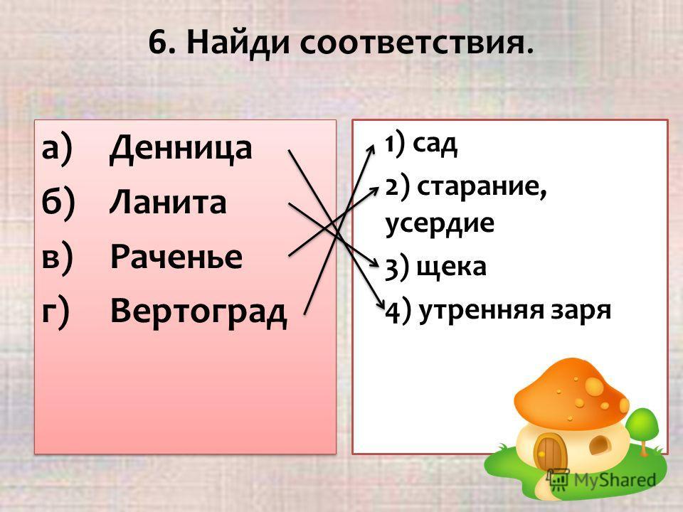 6. Найди соответствия. а)Денница б)Ланита в)Раченье г)Вертоград а)Денница б)Ланита в)Раченье г)Вертоград 1) сад 2) старание, усердие 3) щека 4) утренняя заря