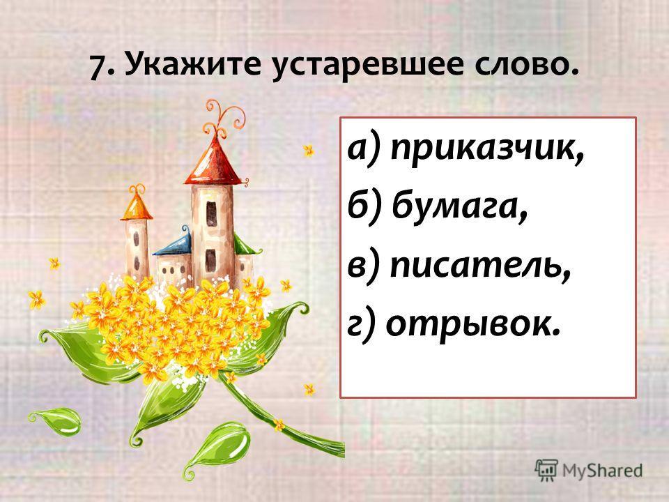 7. Укажите устаревшее слово. а) приказчик, б) бумага, в) писатель, г) отрывок.