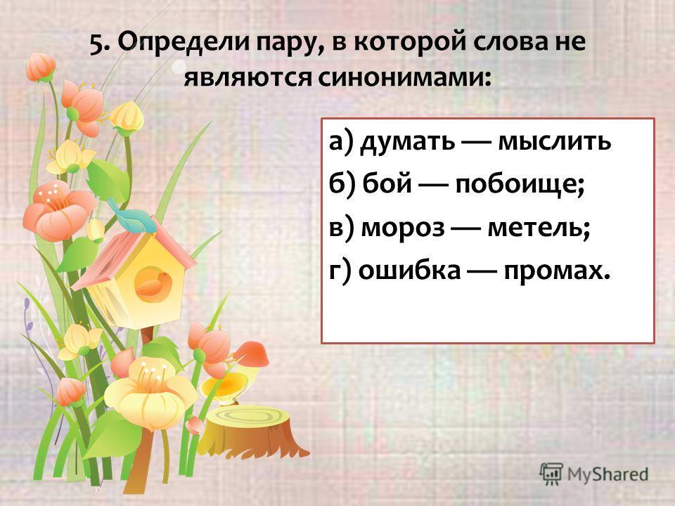 5. Определи пару, в которой слова не являются синонимами: а) думать мыслить б) бой побоище; в) мороз метель; г) ошибка промах.