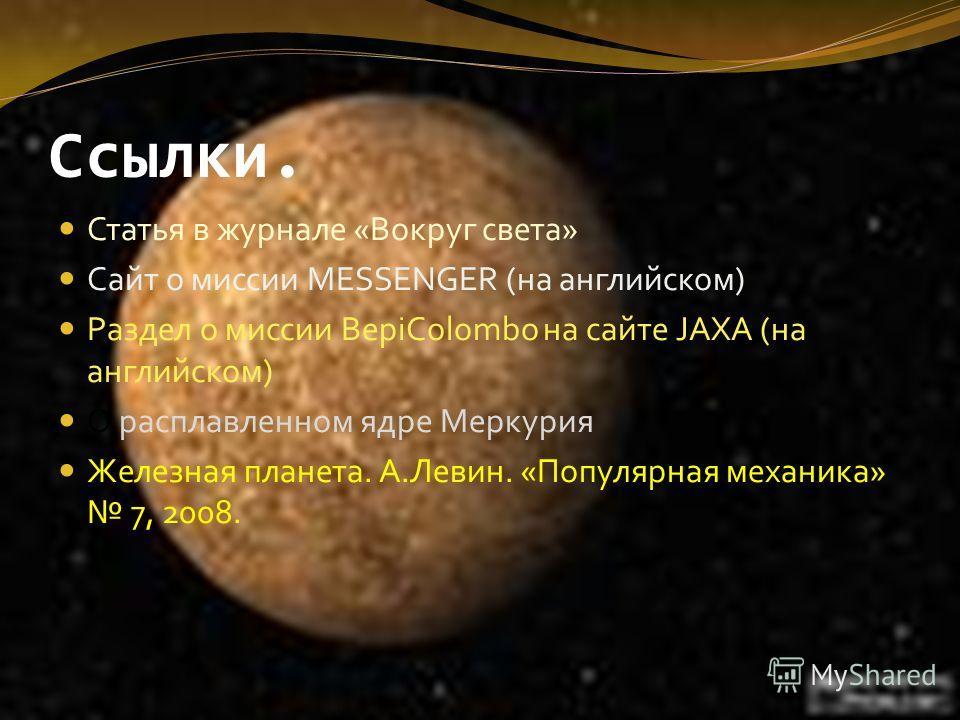 Ссылки. Статья в журнале «Вокруг света» Сайт о миссии MESSENGER (на английском) Раздел о миссии BepiColombo на сайте JAXA (на английском) О расплавленном ядре Меркурия Железная планета. А.Левин. «Популярная механика» 7, 2008.