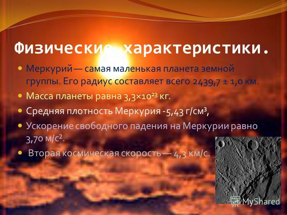 Физические характеристики. Меркурий самая маленькая планета земной группы. Его радиус составляет всего 2439,7 ± 1,0 км. Масса планеты равна 3,3×10 23 кг. Средняя плотность Меркурия -5,43 г/см³, Ускорение свободного падения на Меркурии равно 3,70 м/с²