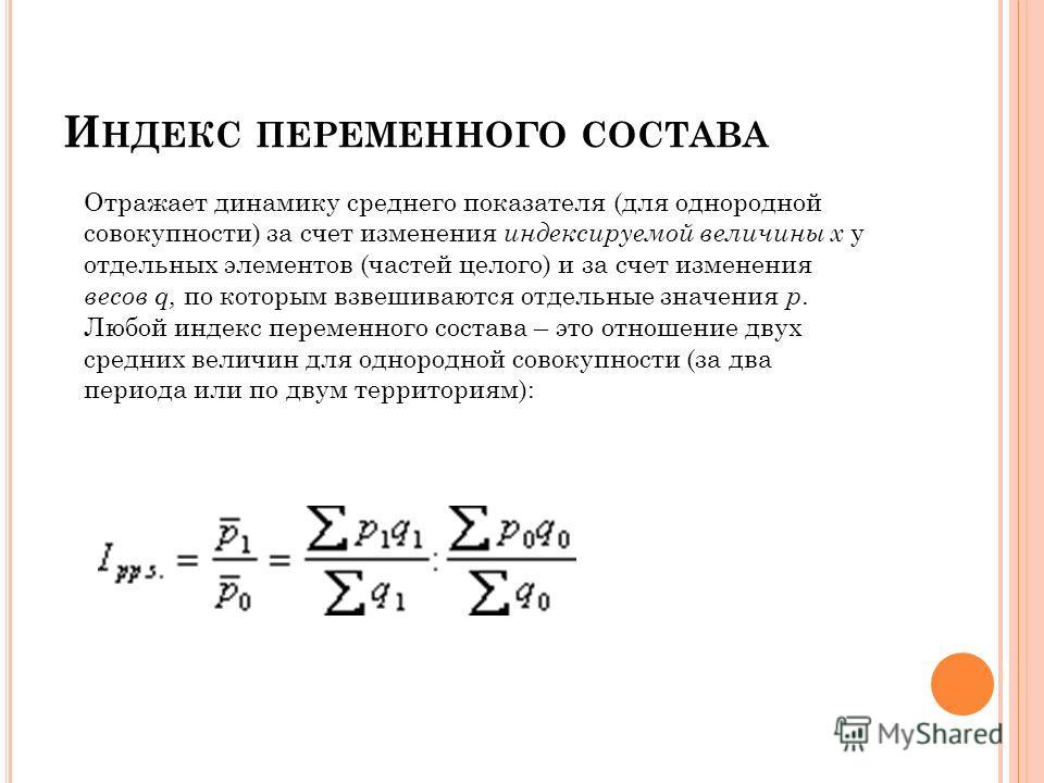 И НДЕКС ПЕРЕМЕННОГО СОСТАВА Отражает динамику среднего показателя (для однородной совокупности) за счет изменения индексируемой величины x у отдельных элементов (частей целого) и за счет изменения весов q, по которым взвешиваются отдельные значения p