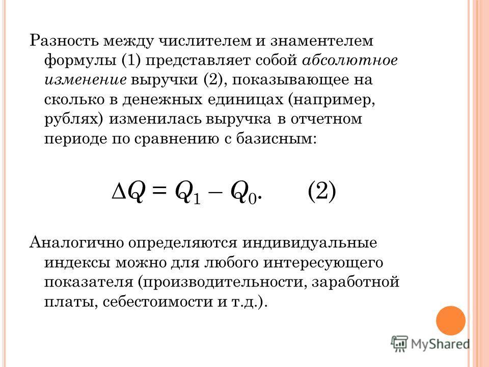 Разность между числителем и знаментелем формулы (1) представляет собой абсолютное изменение выручки (2), показывающее на сколько в денежных единицах (например, рублях) изменилась выручка в отчетном периоде по сравнению с базисным: Q = Q 1 – Q 0. (2)