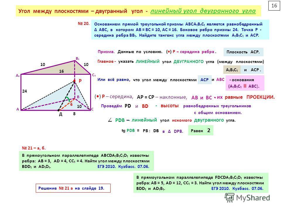 Основанием прямой треугольной призмы АВСАВС является равнобедренный Δ АВС, в котором АВ = ВС = 10, АС = 16. Боковое ребро призмы 24. Точка Р - середина ребра ВВ. Найдите тангенс угла между плоскостями АВС и АСР. А В С А В С Главное - ( между плоскост