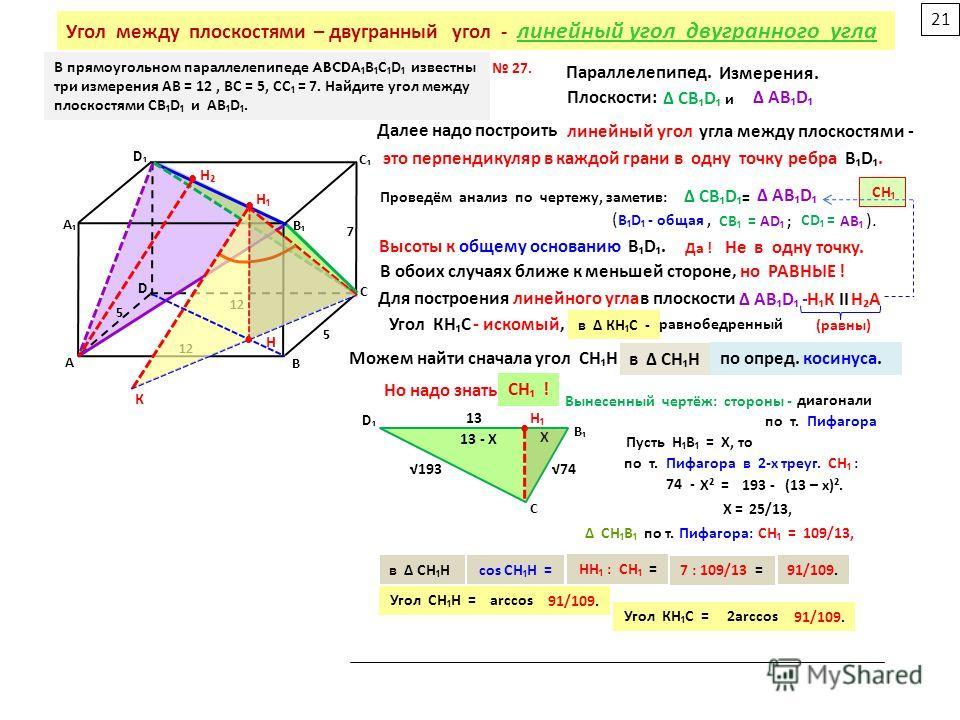 В прямоугольном параллелепипеде ABCDA ВСD известны три измерения AB = 12, BC = 5, CC = 7. Найдите угол между плоскостями CBD и АВD. В А С D В А С D 12 5 5 7 Параллелепипед. Измерения. Плоскости : СВD АВD и Н Высоты к общему основанию ВD. Далее надо п
