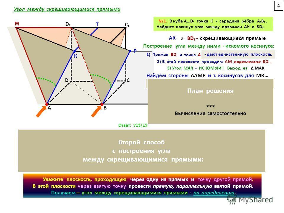 А D А D С 1. В кубе A…D точка К - середина рёбра АВ. Найдите косинус угла между прямыми АК и ВD. M Т К M Т А D В В Р С А D Р В Выход на Δ МАК. а) АК в Δ ААК б) АМ (АМD) = ВД (Δ АDВ) в) МК - вынесенный чертёж: Δ МАК. МК² = АМ² + АК² - 2 АМ АК cos МАК