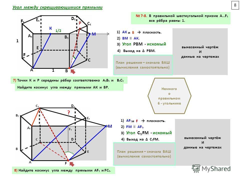 А С F E B D 7-8. В правильной шестиугольной призме А …F все рёбра равны 1. А В С С D D Е F F А 1 1/2 1 В Е Р К С М Р М В С Угол между скрещивающимися прямыми 1 1/2 ? ? 8 А А В В D D С С Е Е F F 7) Точки К и Р середины рёбер соответственно A B и B C Н