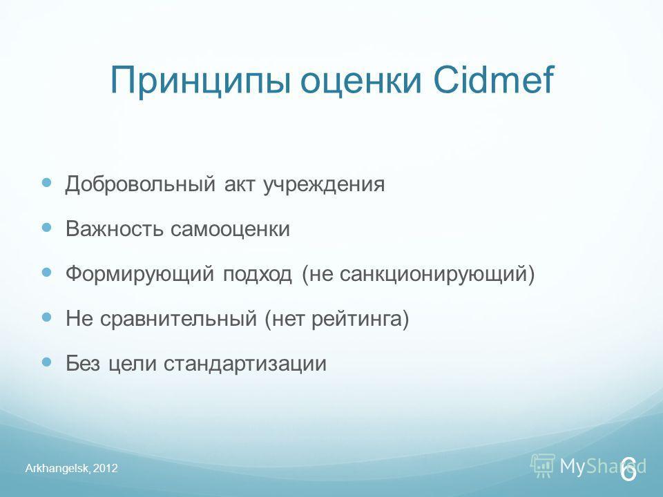 Принципы оценки Cidmef Добровольный акт учреждения Важность самооценки Формирующий подход (не санкционирующий) Не сравнительный (нет рейтинга) Без цели стандартизации Arkhangelsk, 2012 6