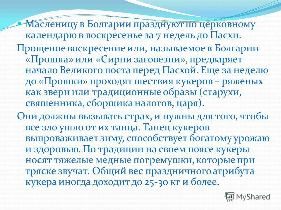 Масленицу в Болгарии празднуют по церковному календарю в воскресенье за 7 недель до Пасхи. Прощеное воскресение или, называемое в Болгарии «Прошка» или «Сирни заговезни», предваряет начало Великого поста перед Пасхой. Еще за неделю до «Прошки» проход