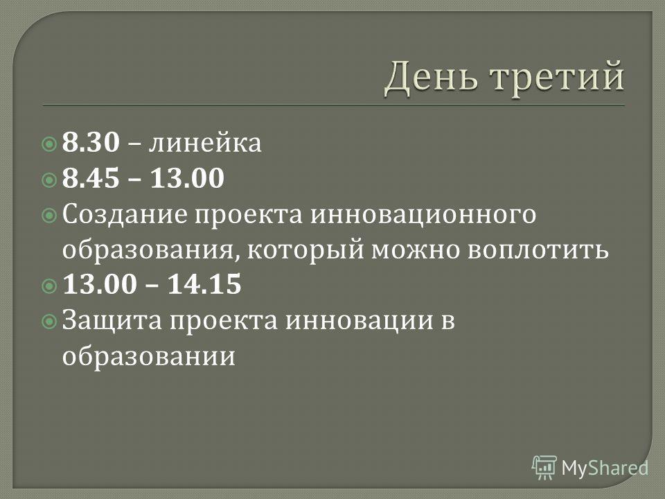 8.30 – линейка 8.45 – 13.00 Создание проекта инновационного образования, который можно воплотить 13.00 – 14.15 Защита проекта инновации в образовании