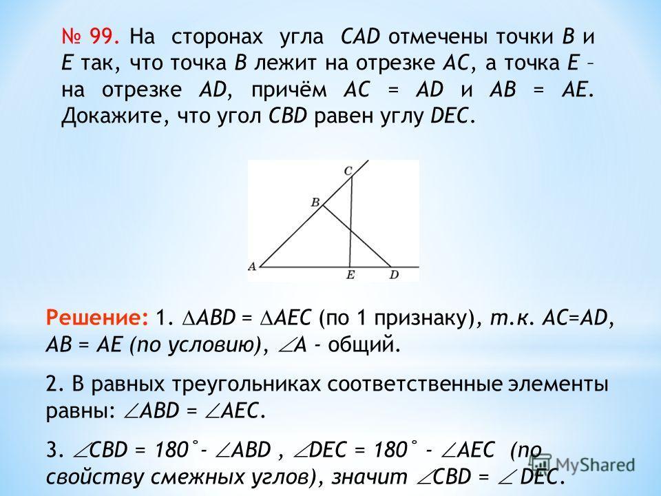 99. На сторонах угла CAD отмечены точки B и E так, что точка B лежит на отрезке AC, а точка E – на отрезке AD, причём AC = AD и AB = AE. Докажите, что угол CBD равен углу DEC. Решение: 1. ABD = AEС (по 1 признаку), т.к. AС=AD, АВ = АЕ (по условию), A