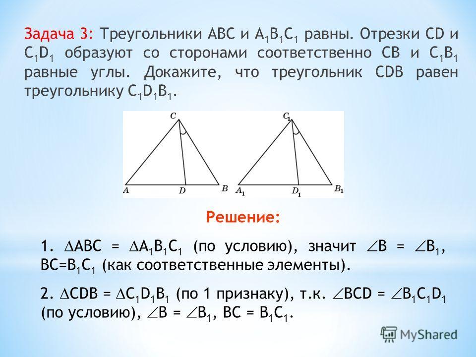 Задача 3: Треугольники АВС и А 1 В 1 С 1 равны. Отрезки CD и C 1 D 1 образуют со сторонами соответственно СВ и С 1 В 1 равные углы. Докажите, что треугольник СDВ равен треугольнику C 1 D 1 В 1. Решение: 1. АВС = А 1 В 1 С 1 (по условию), значит B = B