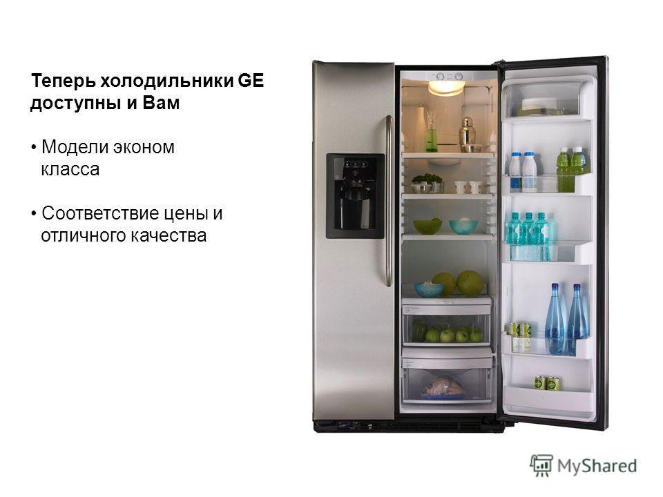 Теперь холодильники GE доступны и Вам Модели эконом класса Соответствие цены и отличного качества
