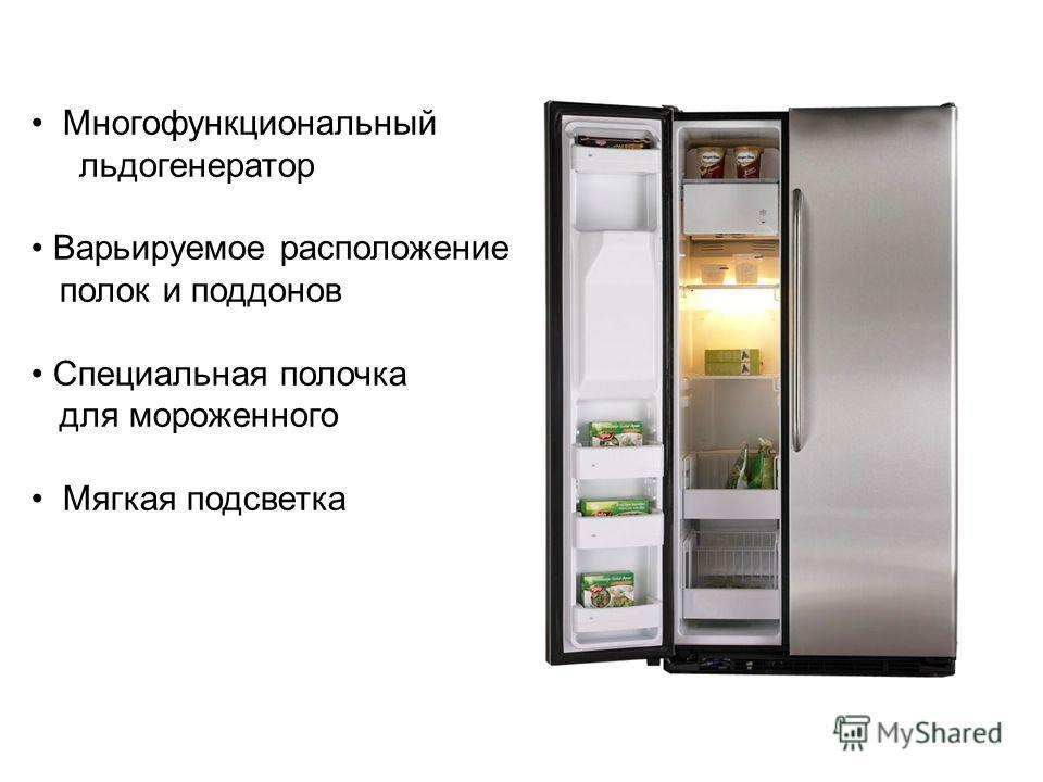 Многофункциональный льдогенератор Варьируемое расположение полок и поддонов Специальная полочка для мороженного Мягкая подсветка