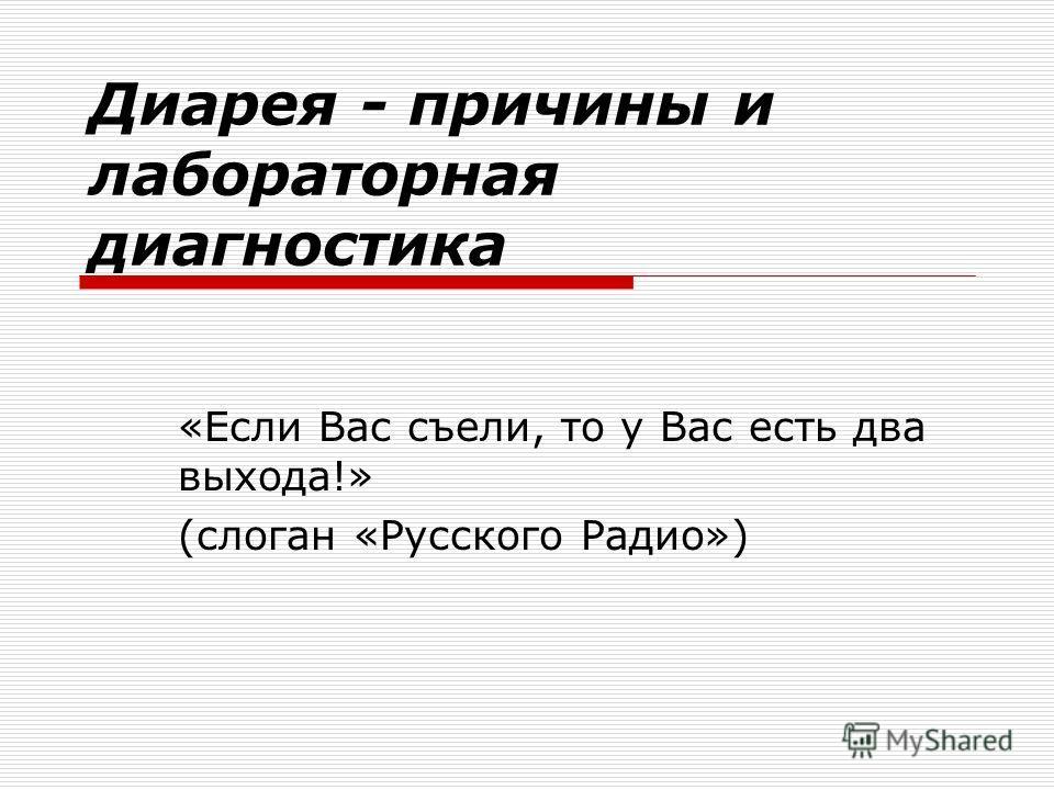 Диарея - причины и лабораторная диагностика «Если Вас съели, то у Вас есть два выхода!» (слоган «Русского Радио»)