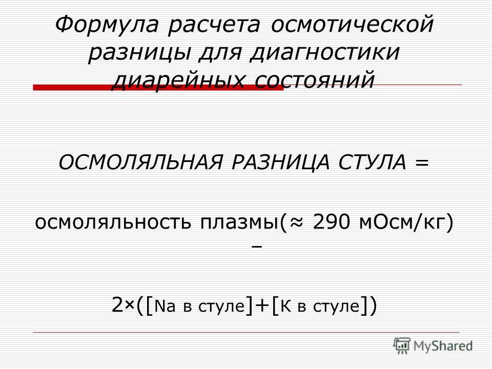 Формула расчета осмотической разницы для диагностики диарейных состояний ОСМОЛЯЛЬНАЯ РАЗНИЦА СТУЛА = осмоляльность плазмы( 290 мОсм/кг) – 2×([ Na в стуле ]+[ К в стуле ])