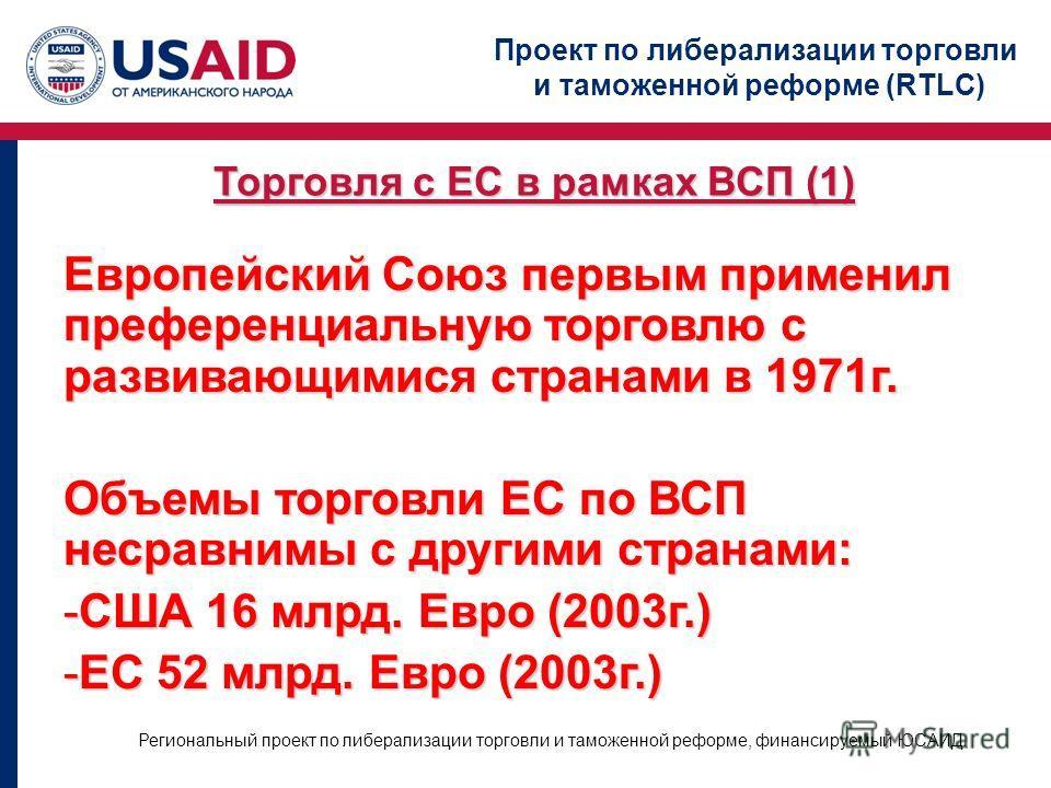 Проект по либерализации торговли и таможенной реформе (RTLC) Региональный проект по либерализации торговли и таможенной реформе, финансируемый ЮСАИД Торговля с ЕС в рамках ВСП (1) Европейский Союз первым применил преференциальную торговлю с развивающ