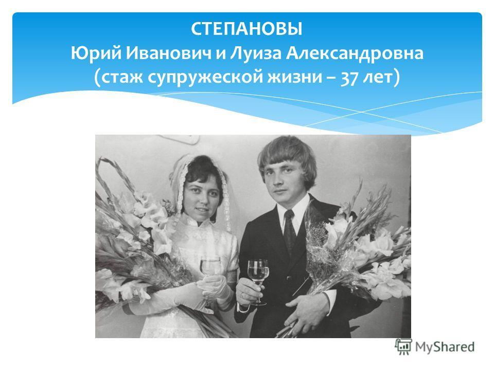 СТЕПАНОВЫ Юрий Иванович и Луиза Александровна (стаж супружеской жизни – 37 лет)