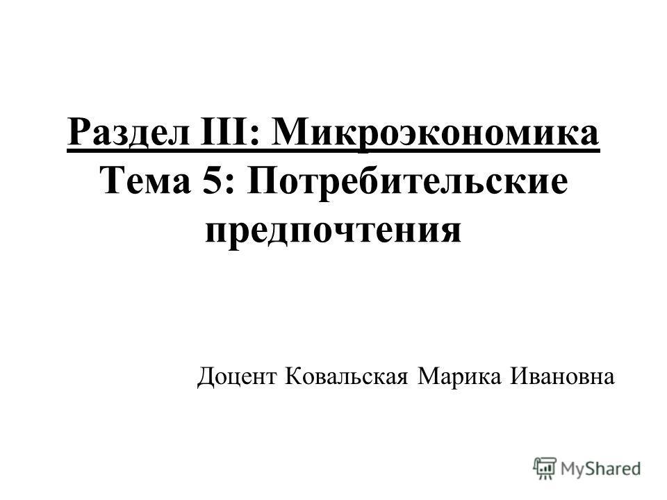 Раздел III: Микроэкономика Тема 5: Потребительские предпочтения Доцент Ковальская Марика Ивановна