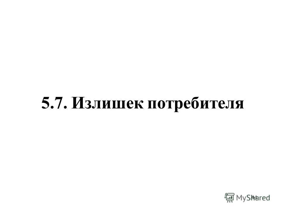 44 5.7. Излишек потребителя