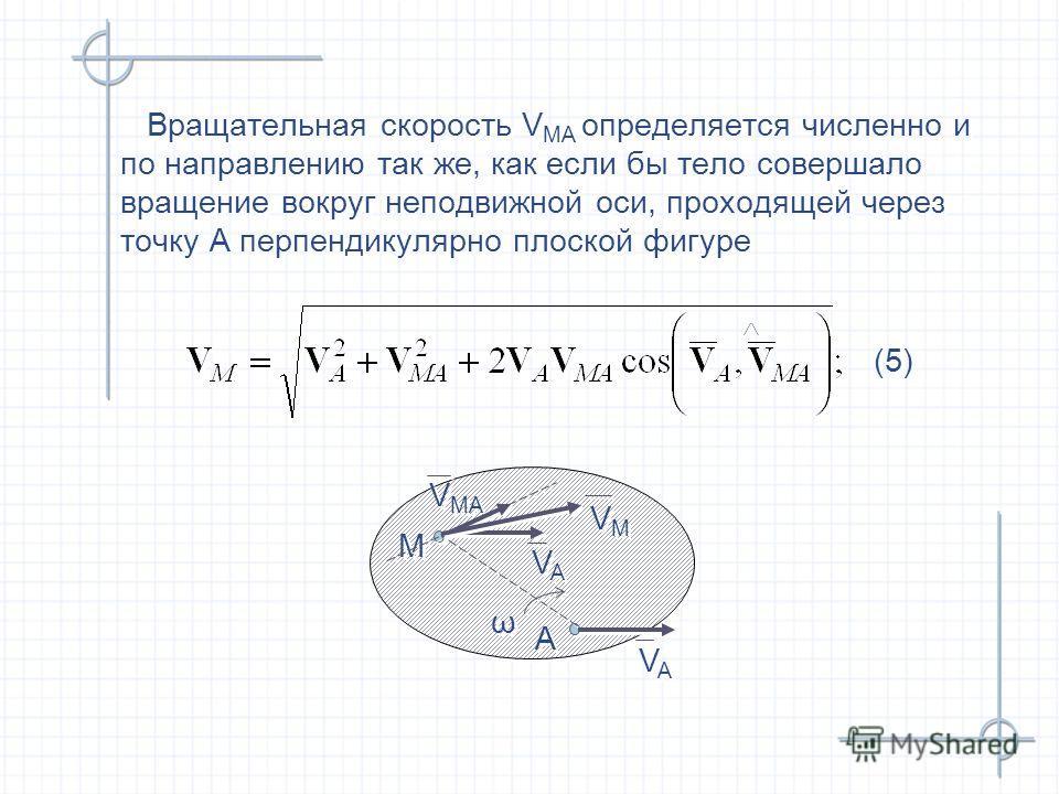(5) (5) Вращательная скорость V MA определяется численно и по направлению так же, как если бы тело совершало вращение вокруг неподвижной оси, проходящей через точку А перпендикулярно плоской фигуре Вращательная скорость V MA определяется численно и п