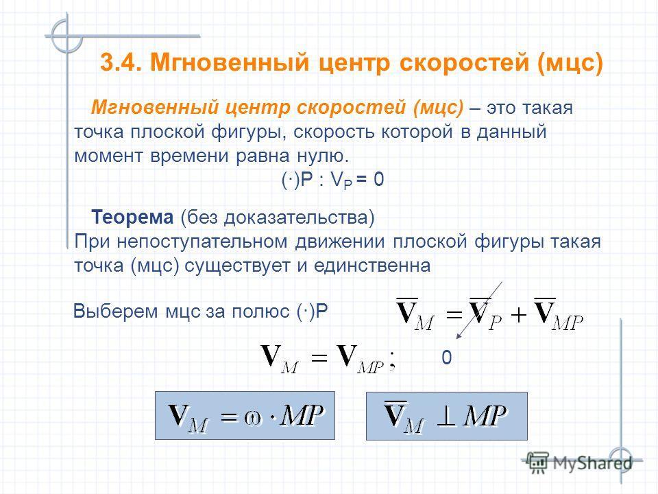 3.4. Мгновенный центр скоростей (мцс) Мгновенный центр скоростей (мцс) – это такая точка плоской фигуры, скорость которой в данный момент времени равна нулю. (·)Р : V P = 0 Мгновенный центр скоростей (мцс) – это такая точка плоской фигуры, скорость к