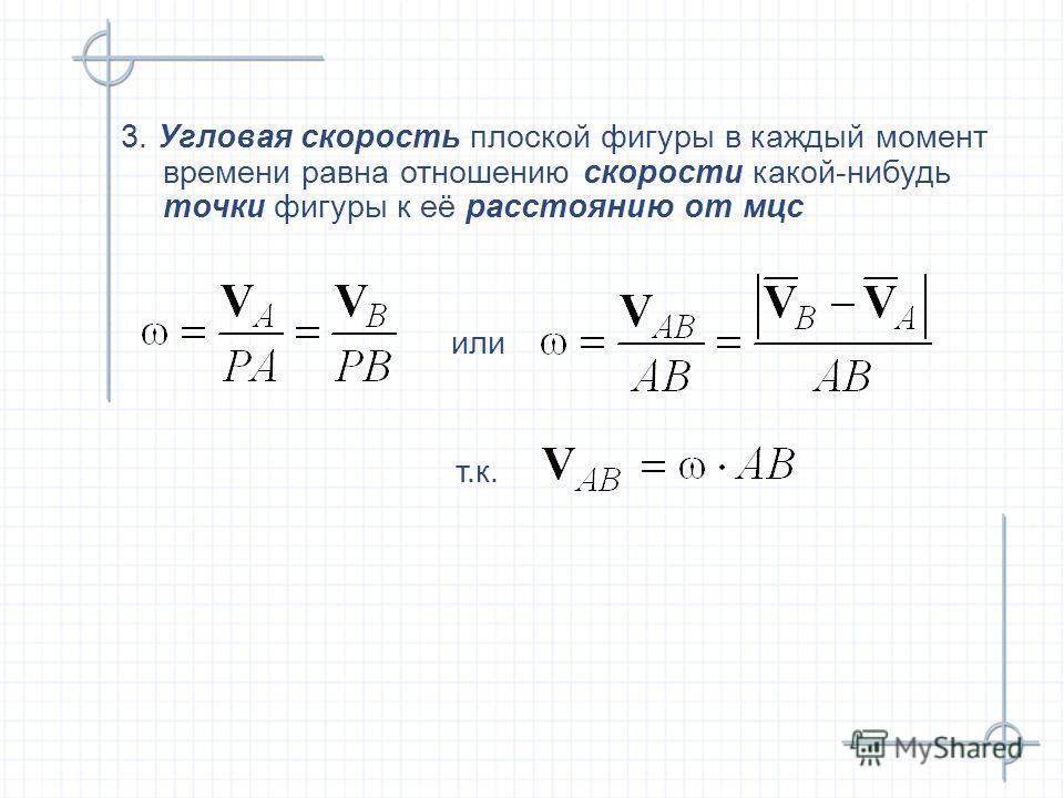 3. Угловая скорость плоской фигуры в каждый момент времени равна отношению скорости какой-нибудь точки фигуры к её расстоянию от мцс 3. Угловая скорость плоской фигуры в каждый момент времени равна отношению скорости какой-нибудь точки фигуры к её ра