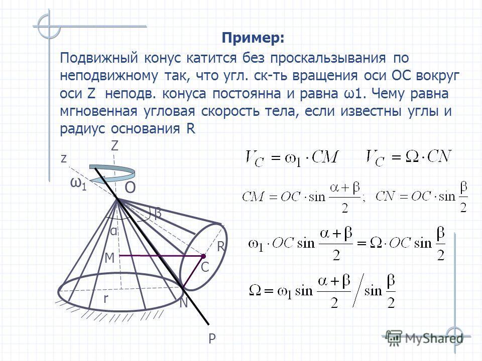 Пример: Подвижный конус катится без проскальзывания по неподвижному так, что угл. ск-ть вращения оси ОС вокруг оси Z неподв. конуса постоянна и равна ω1. Чему равна мгновенная угловая скорость тела, если известны углы и радиус основания R O ω1ω1 R Z