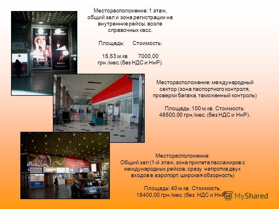 Месторасположение: 1 этаж, общий зал и зона регистрации на внутренние рейсы, возле справочных касс. Площадь: Стоимость: 15,53 м.кв 7000,00 грн./мес.(без НДС и НнР). Месторасположение: международный сектор (зона паспортного контроля, проверки багажа,