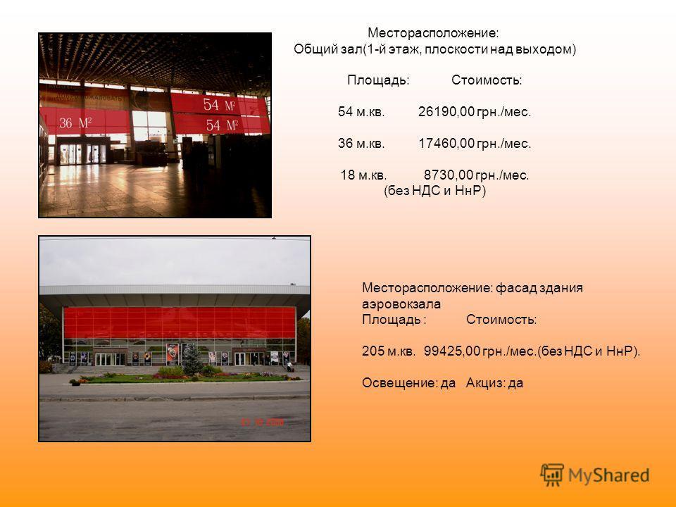 Месторасположение: Общий зал(1-й этаж, плоскости над выходом) Площадь: Стоимость: 54 м.кв. 26190,00 грн./мес. 36 м.кв. 17460,00 грн./мес. 18 м.кв. 8730,00 грн./мес. (без НДС и НнР) Месторасположение: фасад здания аэровокзала Площадь : Стоимость: 205