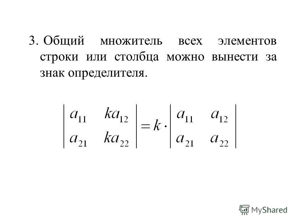 3. Общий множитель всех элементов строки или столбца можно вынести за знак определителя.