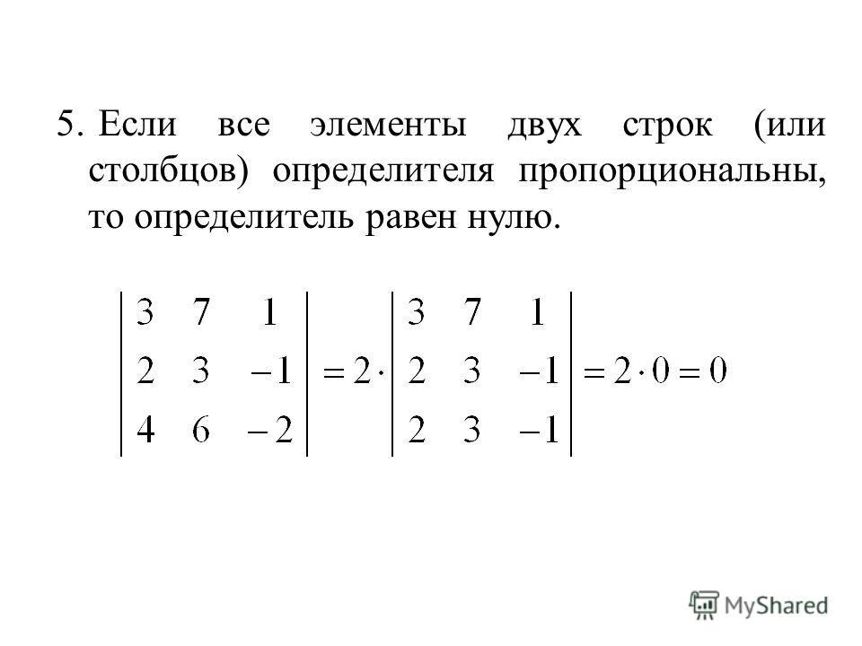 5. Если все элементы двух строк (или столбцов) определителя пропорциональны, то определитель равен нулю.