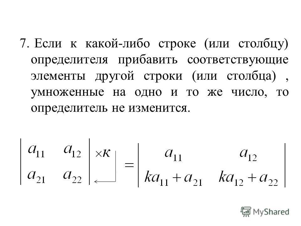 7. Если к какой-либо строке (или столбцу) определителя прибавить соответствующие элементы другой строки (или столбца), умноженные на одно и то же число, то определитель не изменится. ×к×к