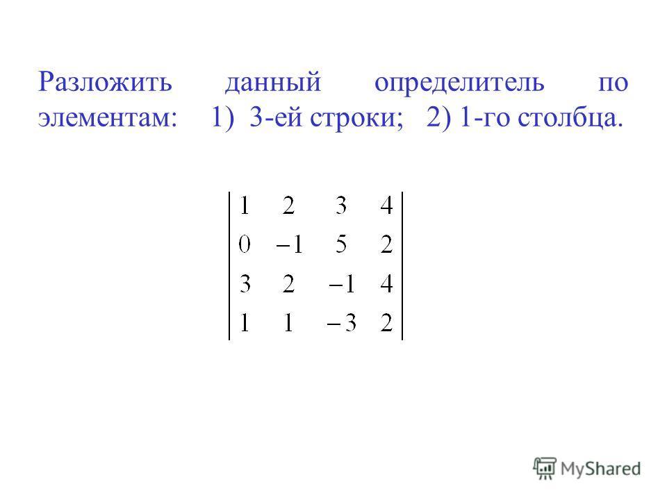 Разложить данный определитель по элементам: 1) 3-ей строки; 2) 1-го столбца.