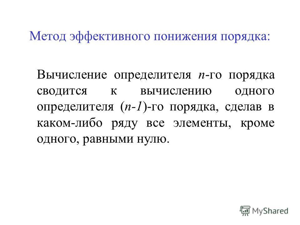 Метод эффективного понижения порядка: Вычисление определителя n-го порядка сводится к вычислению одного определителя (n-1)-го порядка, сделав в каком-либо ряду все элементы, кроме одного, равными нулю.