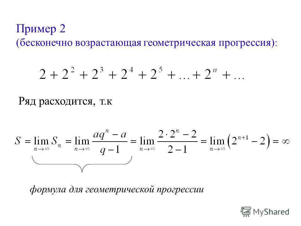 Пример 2 (бесконечно возрастающая геометрическая прогрессия) : Ряд расходится, т.к формула для геометрической прогрессии