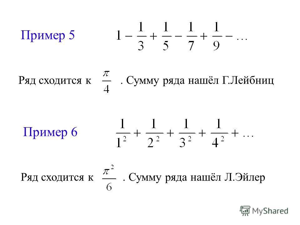 Пример 5 Ряд сходится к. Сумму ряда нашёл Г.Лейбниц Пример 6 Ряд сходится к. Сумму ряда нашёл Л.Эйлер