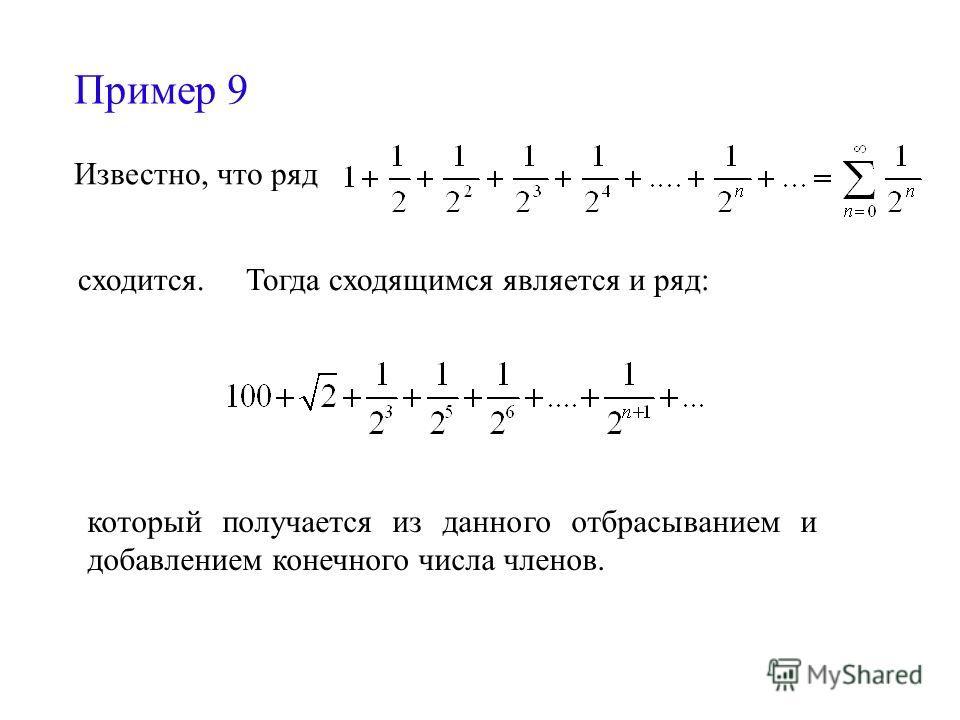 Пример 9 Известно, что ряд сходится. Тогда сходящимся является и ряд: который получается из данного отбрасыванием и добавлением конечного числа членов.
