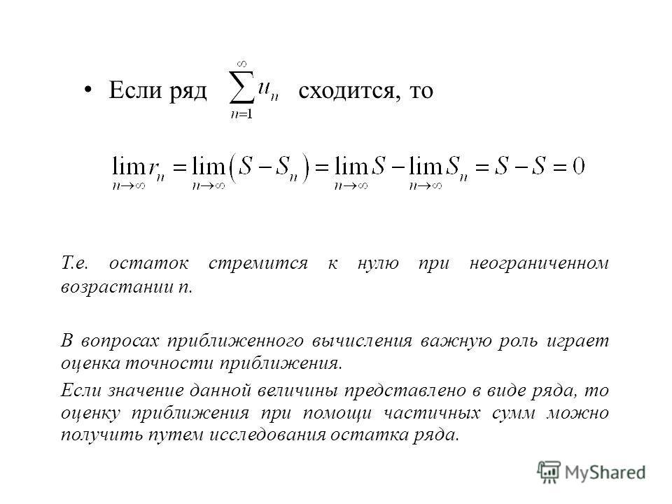 Если ряд сходится, то Т.е. остаток стремится к нулю при неограниченном возрастании n. В вопросах приближенного вычисления важную роль играет оценка точности приближения. Если значение данной величины представлено в виде ряда, то оценку приближения пр