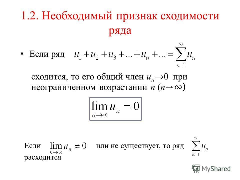 1.2. Необходимый признак сходимости ряда Если ряд сходится, то его общий член u n 0 при неограниченном возрастании n (n ) Еслиили не существует, то ряд расходится