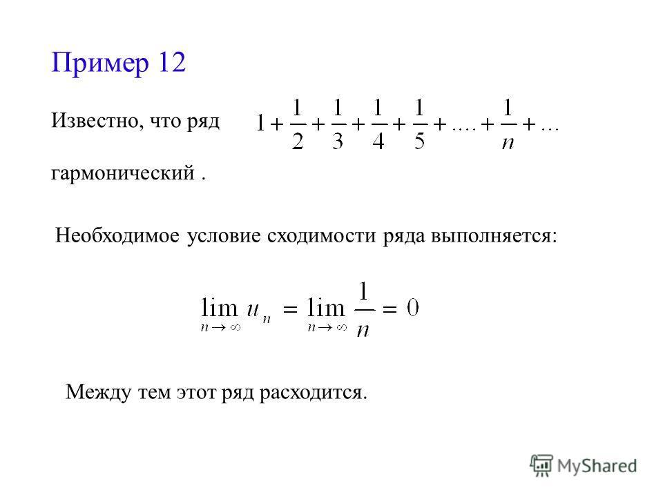 Пример 12 Известно, что ряд гармонический. Необходимое условие сходимости ряда выполняется: Между тем этот ряд расходится.