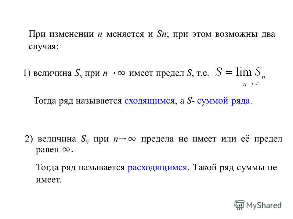 При изменении n меняется и Sn; при этом возможны два случая: 1) величина S n при n имеет предел S, т.е. Тогда ряд называется сходящимся, а S- суммой ряда. 2) величина S n при n предела не имеет или её предел равен. Тогда ряд называется расходящимся.