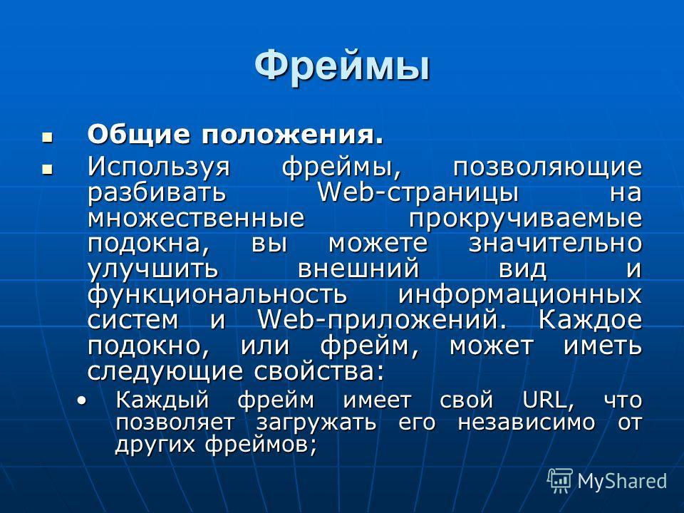 Фреймы Общие положения. Общие положения. Используя фреймы, позволяющие разбивать Web-страницы на множественные прокручиваемые подокна, вы можете значительно улучшить внешний вид и функциональность информационных систем и Web-приложений. Каждое подокн