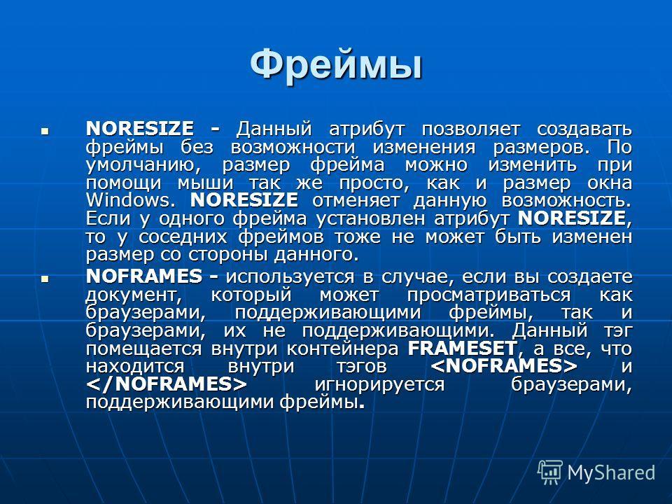 Фреймы NORESIZE - Данный атрибут позволяет создавать фреймы без возможности изменения размеров. По умолчанию, размер фрейма можно изменить при помощи мыши так же просто, как и размер окна Windows. NORESIZE отменяет данную возможность. Если у одного ф