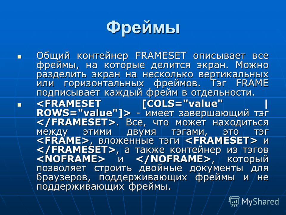Фреймы Общий контейнер FRAMESET описывает все фреймы, на которые делится экран. Можно разделить экран на несколько вертикальных или горизонтальных фреймов. Тэг FRAME подписывает каждый фрейм в отдельности. Общий контейнер FRAMESET описывает все фрейм