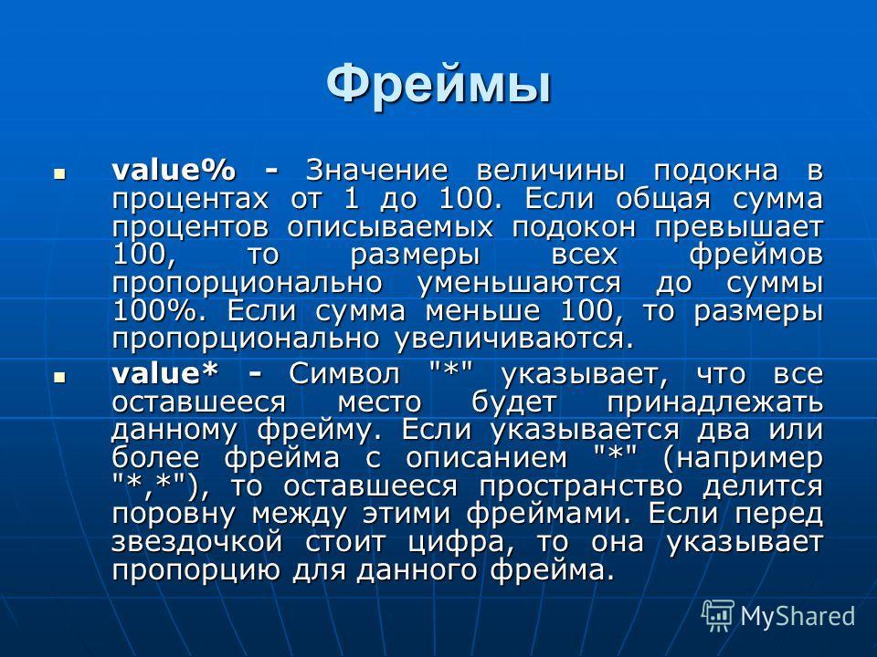 Фреймы value% - Значение величины подокна в процентах от 1 до 100. Если общая сумма процентов описываемых подокон превышает 100, то размеры всех фреймов пропорционально уменьшаются до суммы 100%. Если сумма меньше 100, то размеры пропорционально увел