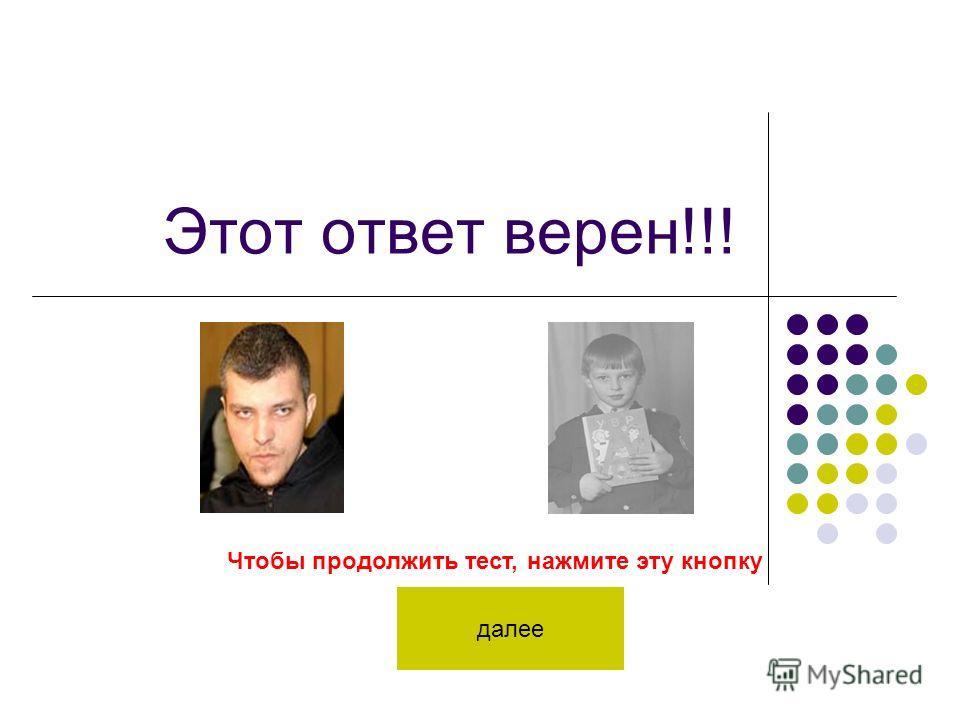 Этот ответ верен!!! Чтобы продолжить тест, нажмите эту кнопку далее