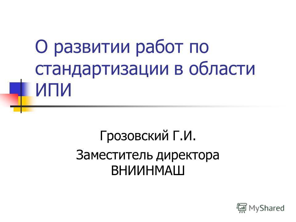 О развитии работ по стандартизации в области ИПИ Грозовский Г.И. Заместитель директора ВНИИНМАШ