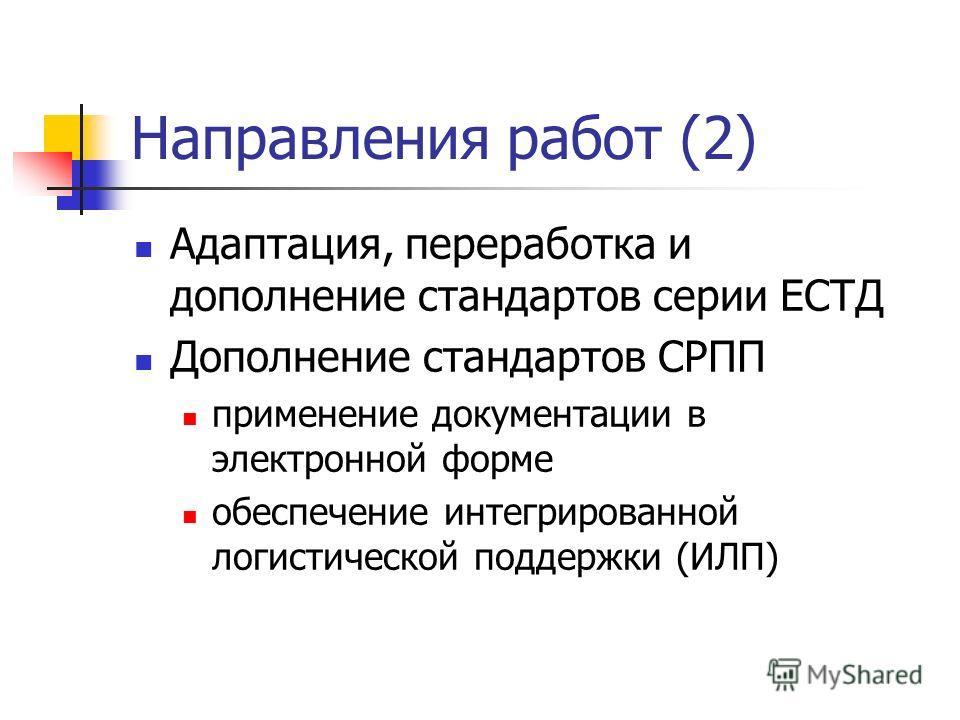 Направления работ (2) Адаптация, переработка и дополнение стандартов серии ЕСТД Дополнение стандартов СРПП применение документации в электронной форме обеспечение интегрированной логистической поддержки (ИЛП)