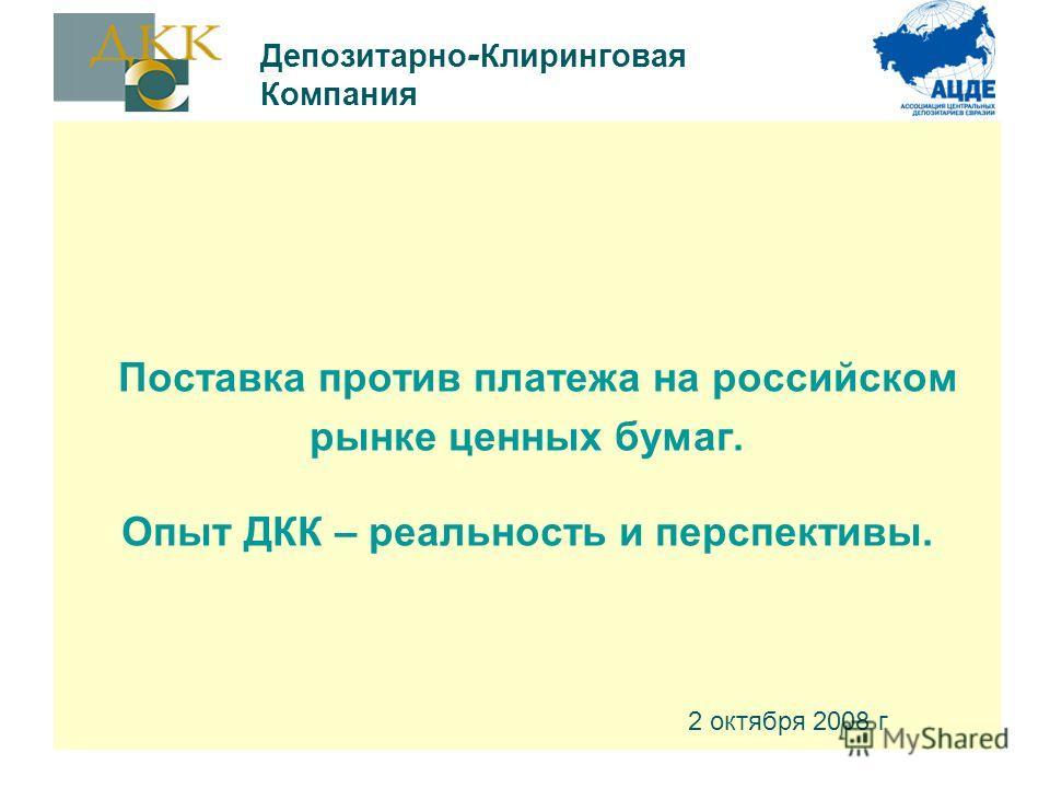 Поставка против платежа на российском рынке ценных бумаг. Опыт ДКК – реальность и перспективы. 2 октября 2008 г Депозитарно - Клиринговая Компания